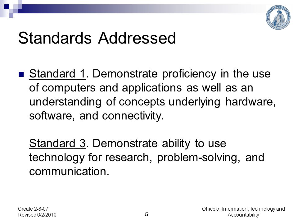 5 Create 2-8-07 Revised 6/2/2010 Standards Addressed Standard 1. Demonstrate proficiency in the use of computers and applications as well as an unders