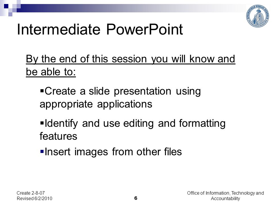 Office of Information, Technology and Accountability 6 Create 2-8-07 Revised 6/2/2010 Intermediate PowerPoint By the end of this session you will know