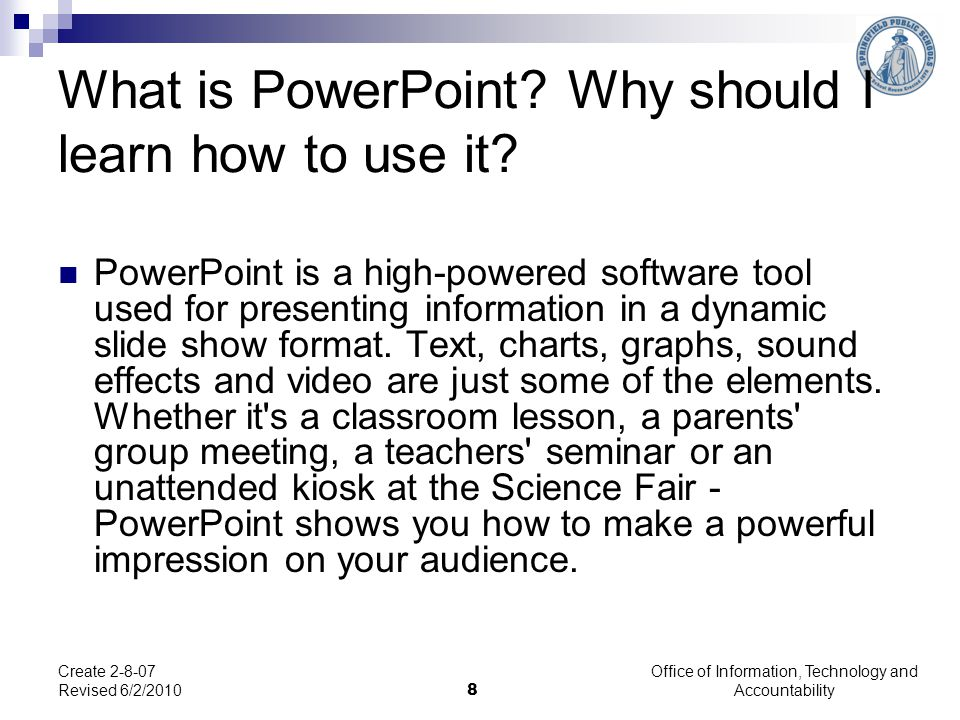 Office of Information, Technology and Accountability 8 Create 2-8-07 Revised 6/2/2010 What is PowerPoint? Why should I learn how to use it? PowerPoint