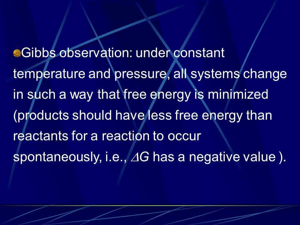 Gibbs observation: under constant temperature and pressure, all systems change in such a way that free energy is minimized (products should have less free energy than reactants for a reaction to occur spontaneously, i.e.,  G has a negative value ).