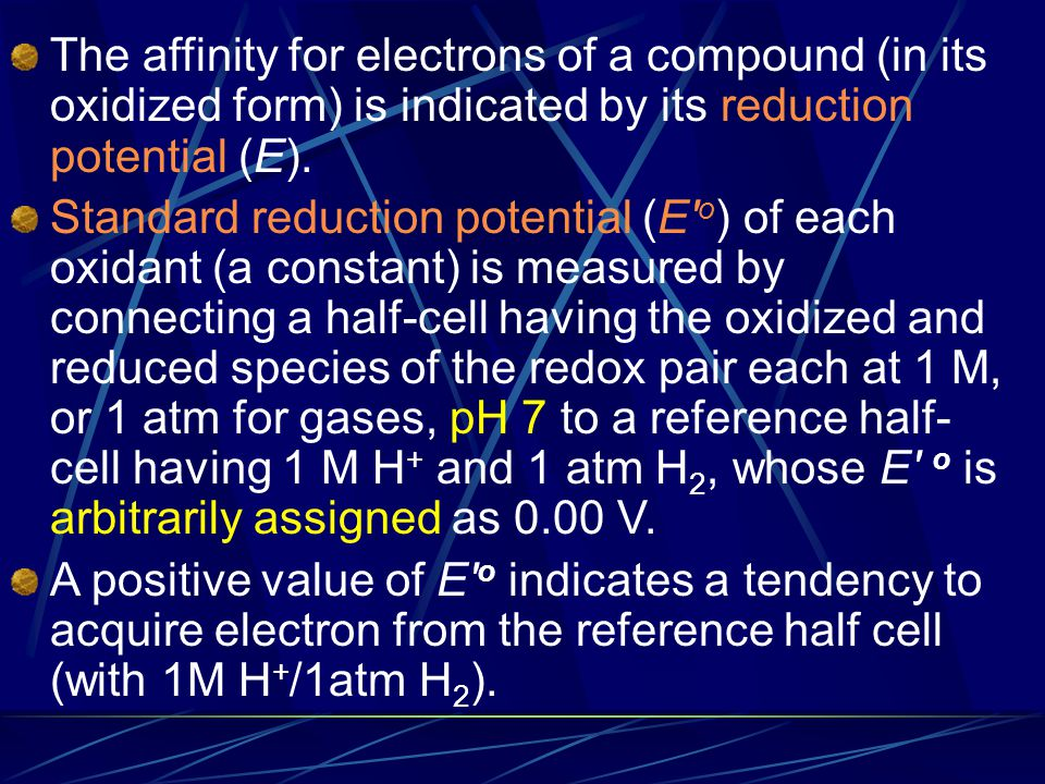 The affinity for electrons of a compound (in its oxidized form) is indicated by its reduction potential (E).