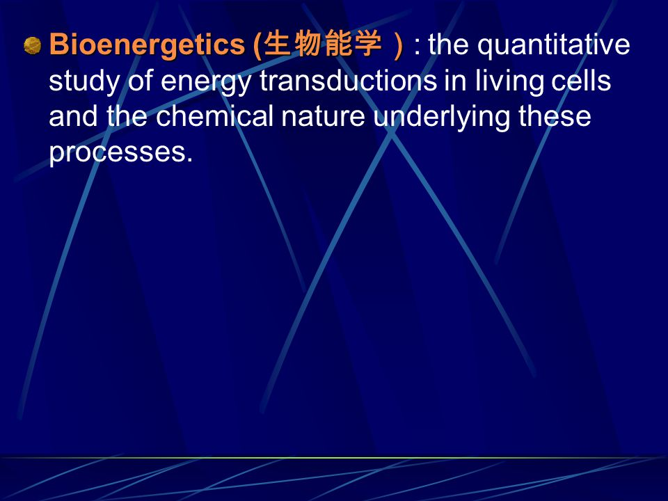 Bioenergetics ( 生物能学) Bioenergetics ( 生物能学) : the quantitative study of energy transductions in living cells and the chemical nature underlying these processes.