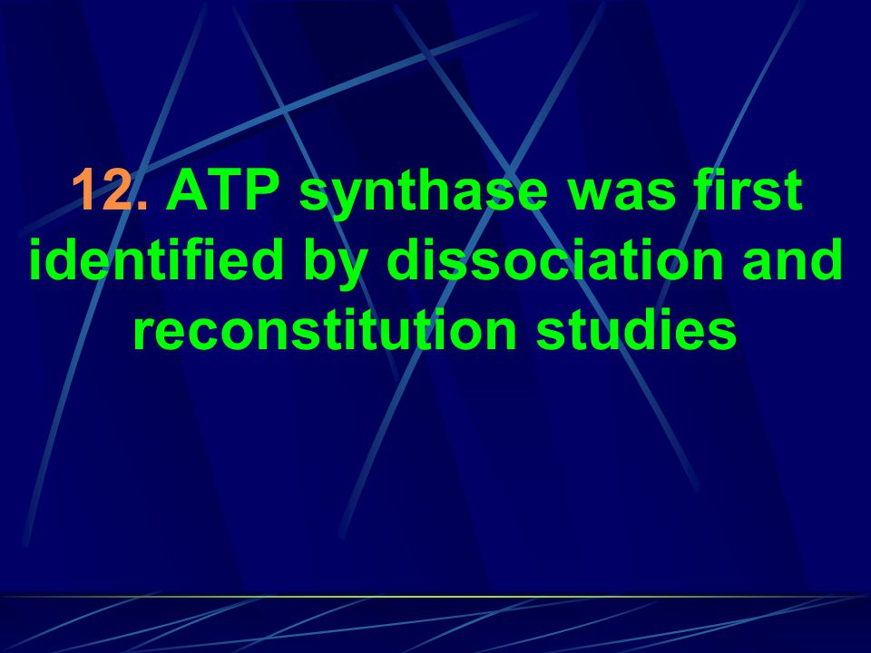 12. ATP synthase was first identified by dissociation and reconstitution studies