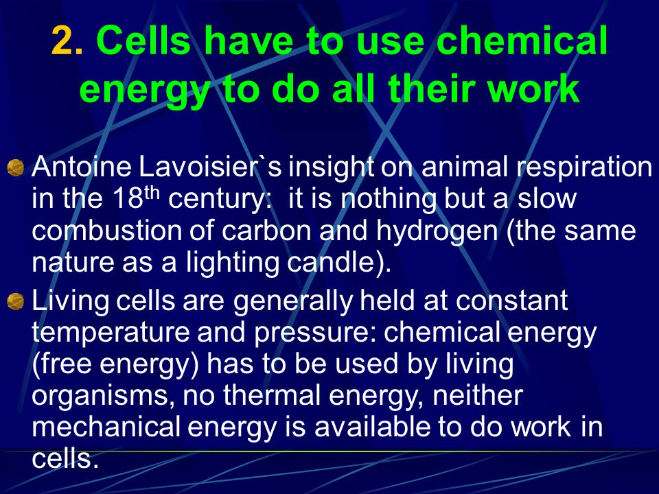 2. Cells have to use chemical energy to do all their work Antoine Lavoisier`s insight on animal respiration in the 18 th century: it is nothing but a