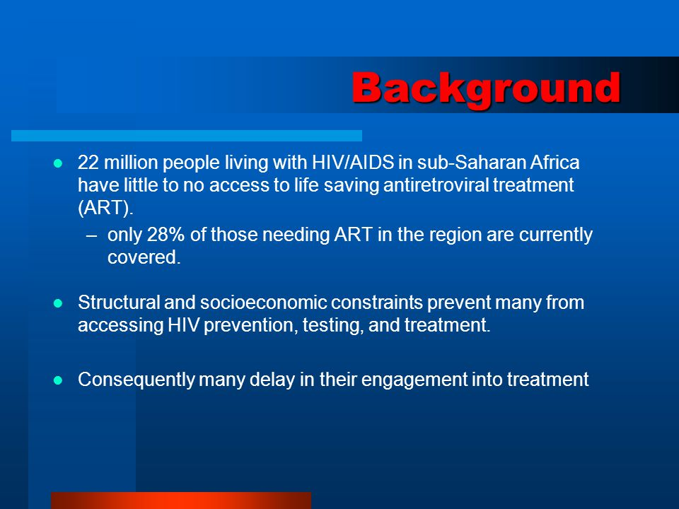 Background 22 million people living with HIV/AIDS in sub-Saharan Africa have little to no access to life saving antiretroviral treatment (ART). –only