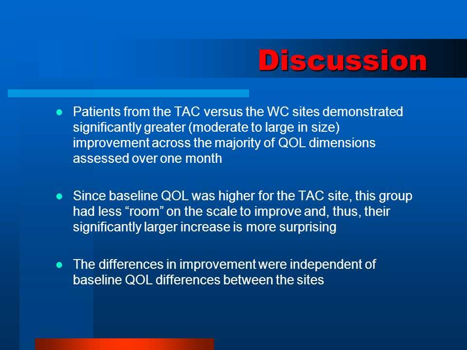 Discussion Patients from the TAC versus the WC sites demonstrated significantly greater (moderate to large in size) improvement across the majority of