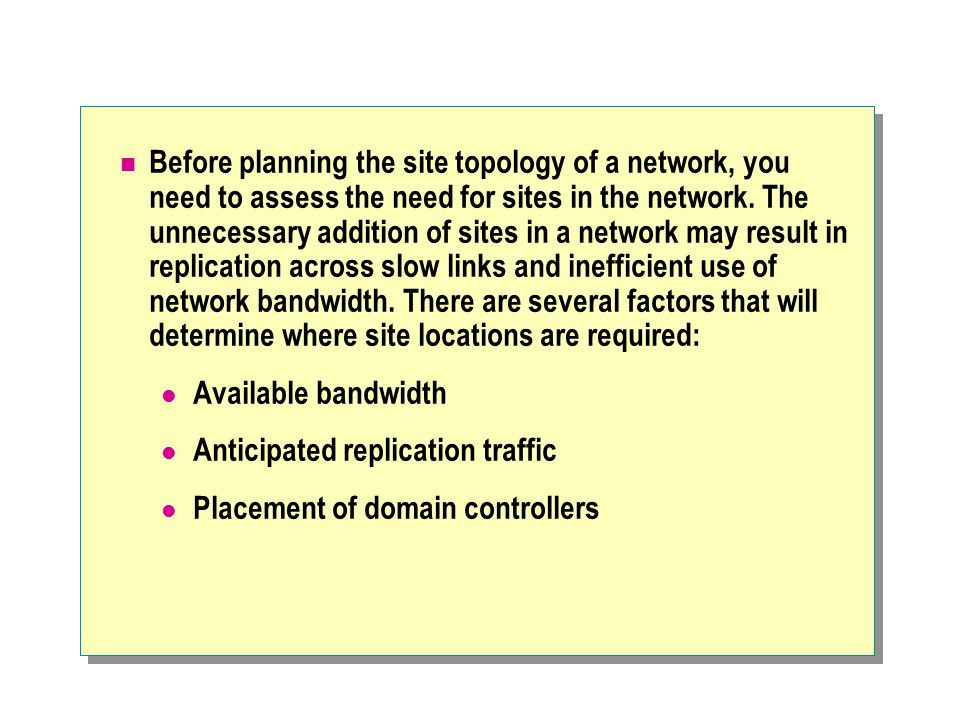 Before planning the site topology of a network, you need to assess the need for sites in the network.