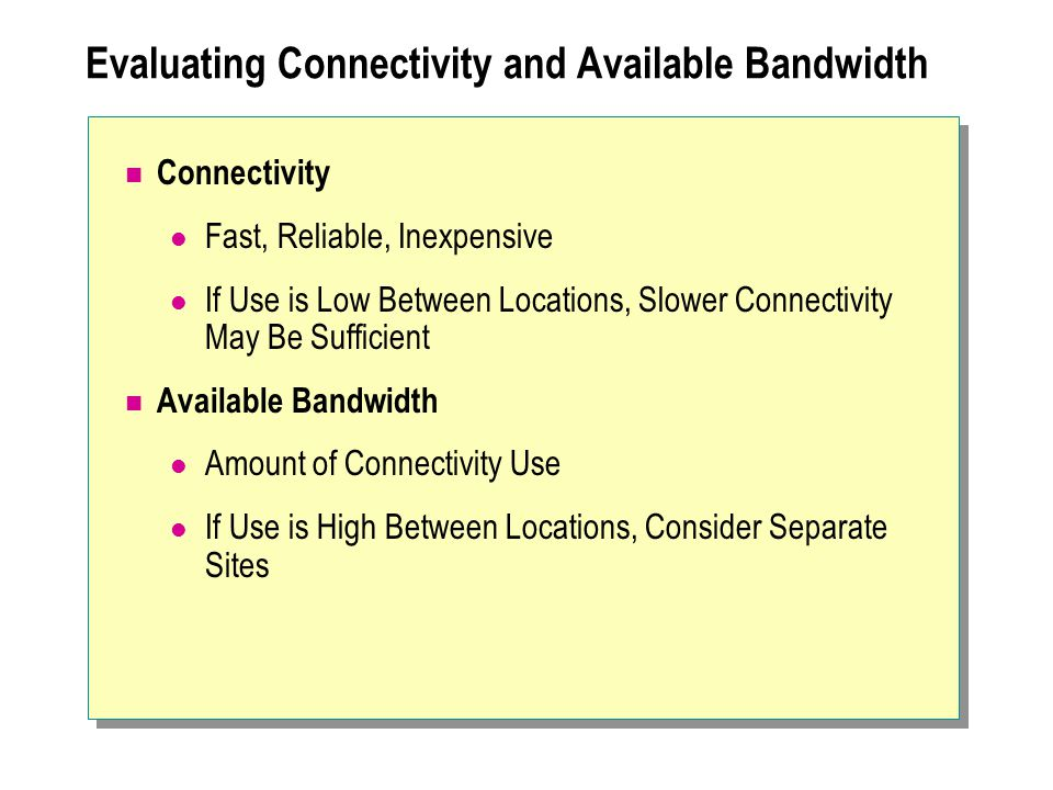 Evaluating Connectivity and Available Bandwidth Connectivity Fast, Reliable, Inexpensive If Use is Low Between Locations, Slower Connectivity May Be Sufficient Available Bandwidth Amount of Connectivity Use If Use is High Between Locations, Consider Separate Sites
