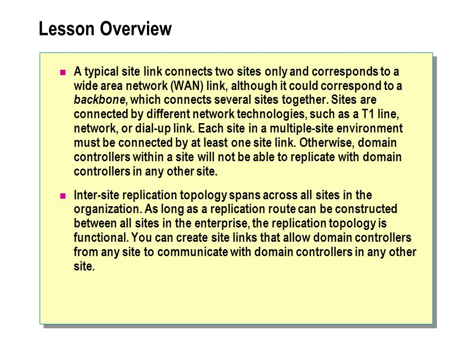 Lesson Overview A typical site link connects two sites only and corresponds to a wide area network (WAN) link, although it could correspond to a backbone, which connects several sites together.