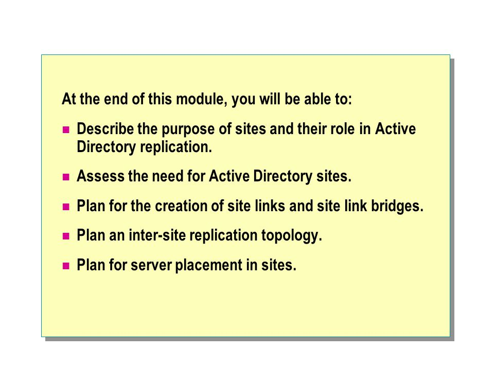 At the end of this module, you will be able to: Describe the purpose of sites and their role in Active Directory replication.