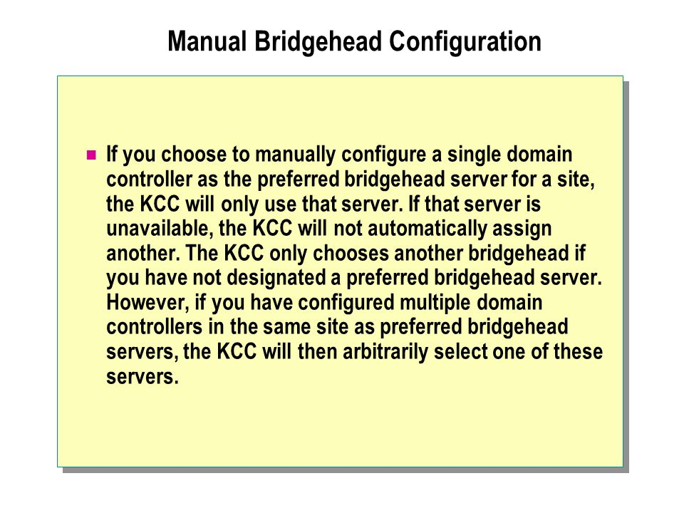 Manual Bridgehead Configuration If you choose to manually configure a single domain controller as the preferred bridgehead server for a site, the KCC will only use that server.