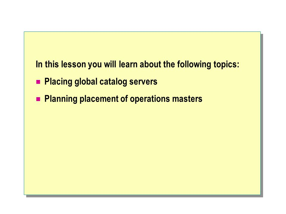 In this lesson you will learn about the following topics: Placing global catalog servers Planning placement of operations masters