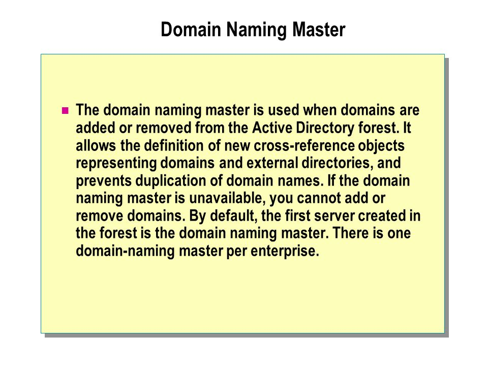 Domain Naming Master The domain naming master is used when domains are added or removed from the Active Directory forest.