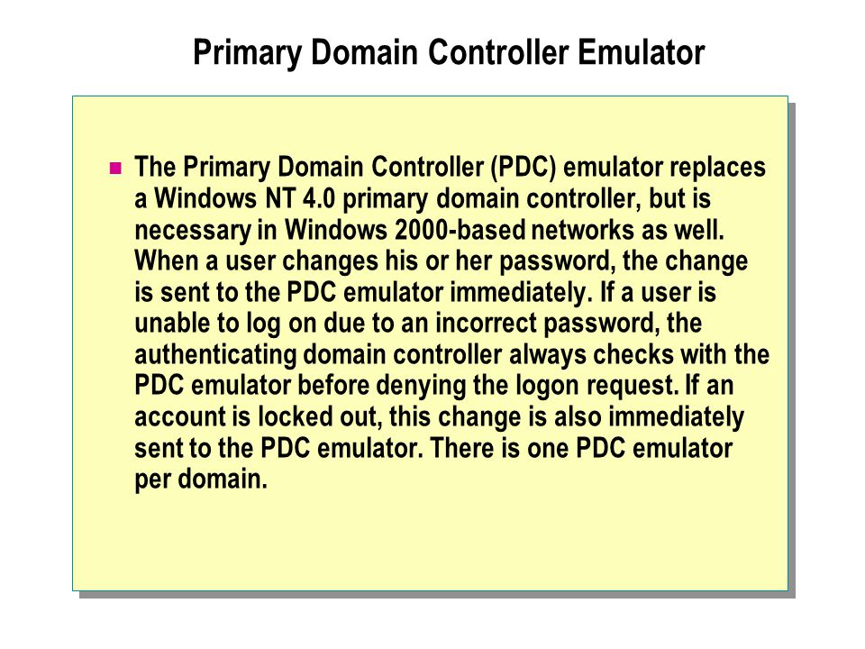 Primary Domain Controller Emulator The Primary Domain Controller (PDC) emulator replaces a Windows NT 4.0 primary domain controller, but is necessary in Windows 2000-based networks as well.