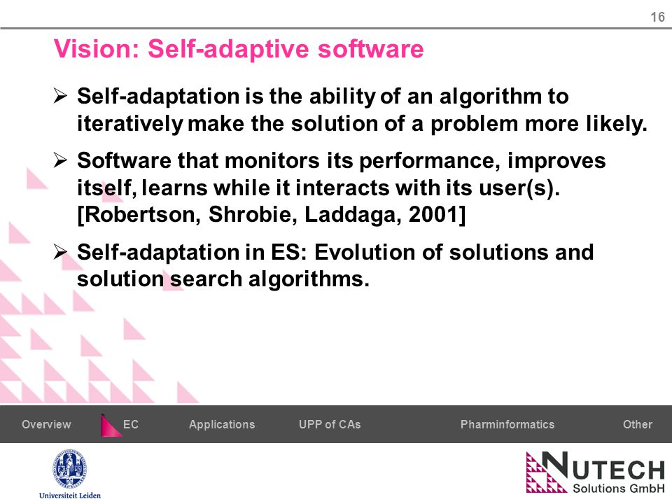 16 PharminformaticsOtherECUPP of CAsApplicationsOverview Vision: Self-adaptive software  Self-adaptation is the ability of an algorithm to iteratively make the solution of a problem more likely.