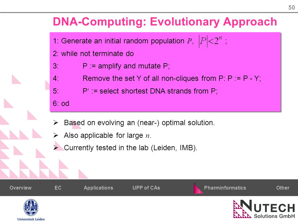 50 PharminformaticsOtherECUPP of CAsApplicationsOverview DNA-Computing: Evolutionary Approach 1: Generate an initial random population P, ; 2: while not terminate do 3:P := amplify and mutate P; 4:Remove the set Y of all non-cliques from P: P := P - Y; 5:P' := select shortest DNA strands from P; 6: od  Based on evolving an (near-) optimal solution.