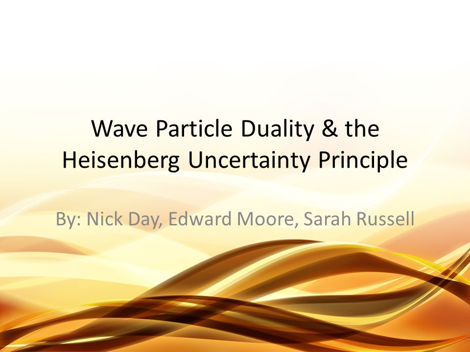 Wave Particle Duality & the Heisenberg Uncertainty Principle By: Nick Day, Edward Moore, Sarah Russell
