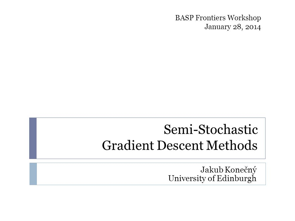 Semi-Stochastic Gradient Descent Methods Jakub Konečný University of Edinburgh BASP Frontiers Workshop January 28, 2014