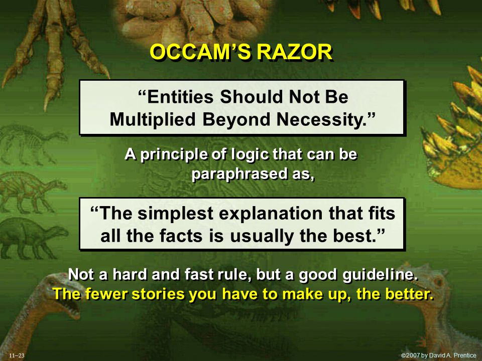""" 2007 by David A. Prentice OCCAM'S RAZOR """"Entities Should Not Be Multiplied Beyond Necessity."""" A principle of logic that can be paraphrased as, """"The"""
