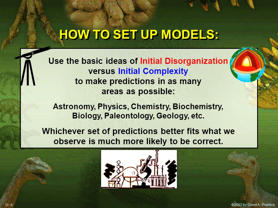 2007 by David A. Prentice HOW TO SET UP MODELS: Use the basic ideas of Initial Disorganization versus Initial Complexity to make predictions in as