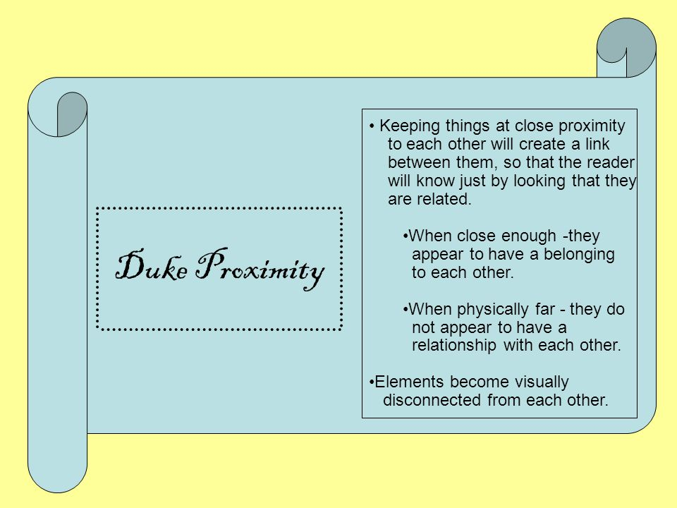 Duke Proximity Items that are close appear to have a relationship, to belong together Be conscious of space between items When using proximity one wil
