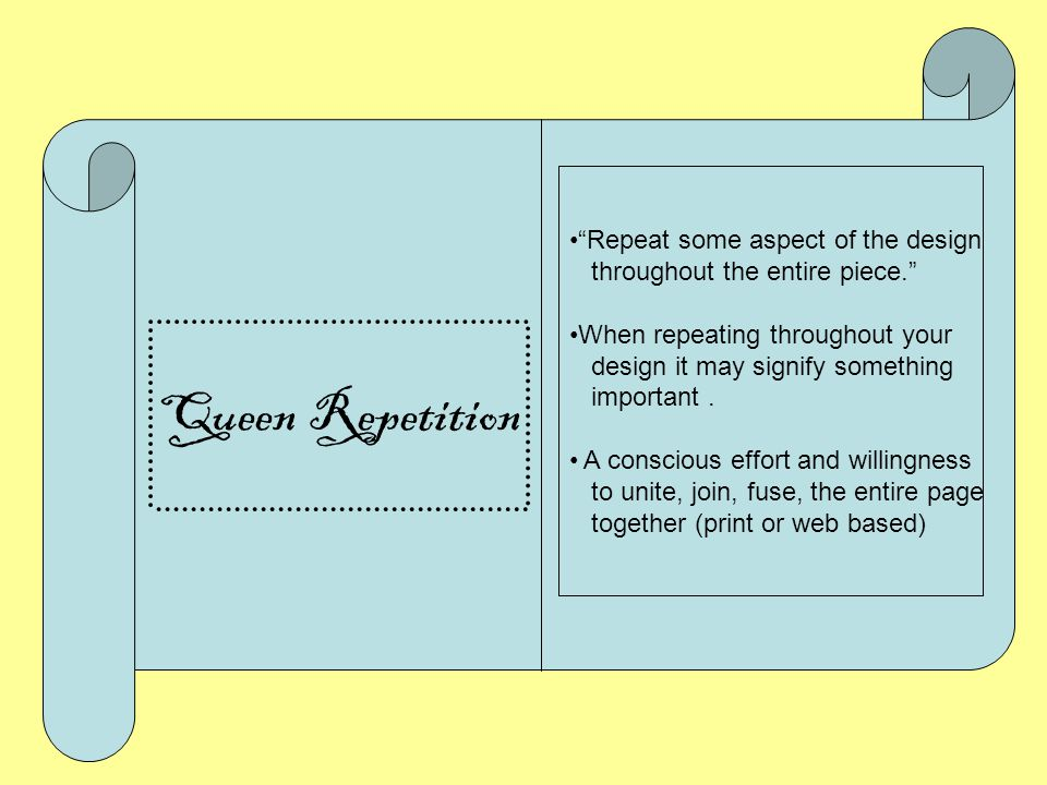 Queen Repetition Repeat some aspect of the design throughout the entire piece. When repeating throughout your design it may signify something important.