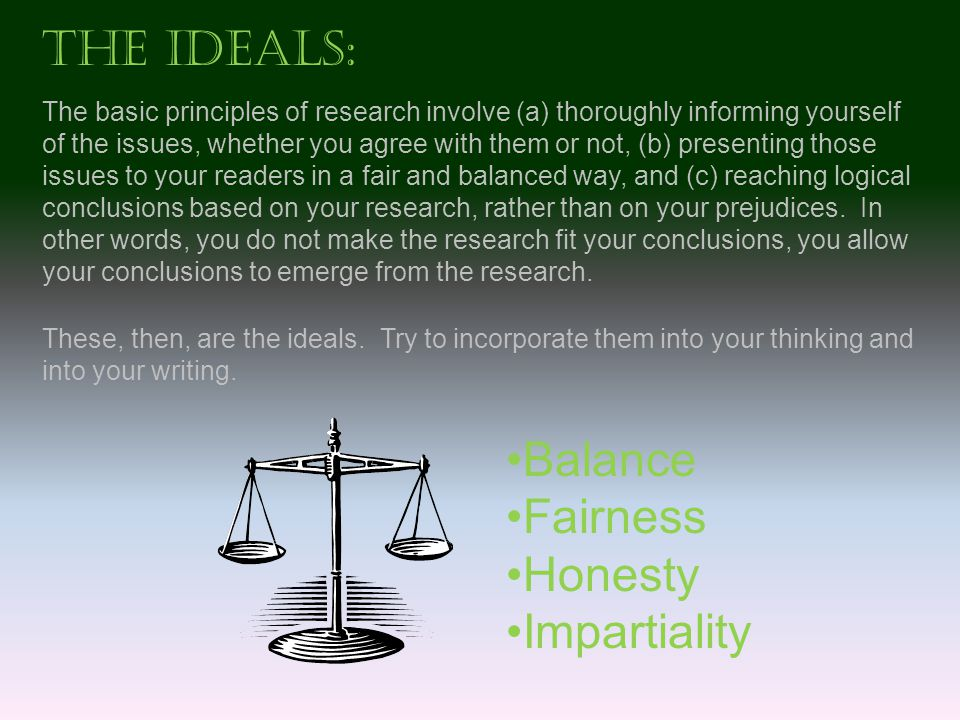 The Ideals: The basic principles of research involve (a) thoroughly informing yourself of the issues, whether you agree with them or not, (b) presenting those issues to your readers in a fair and balanced way, and (c) reaching logical conclusions based on your research, rather than on your prejudices.