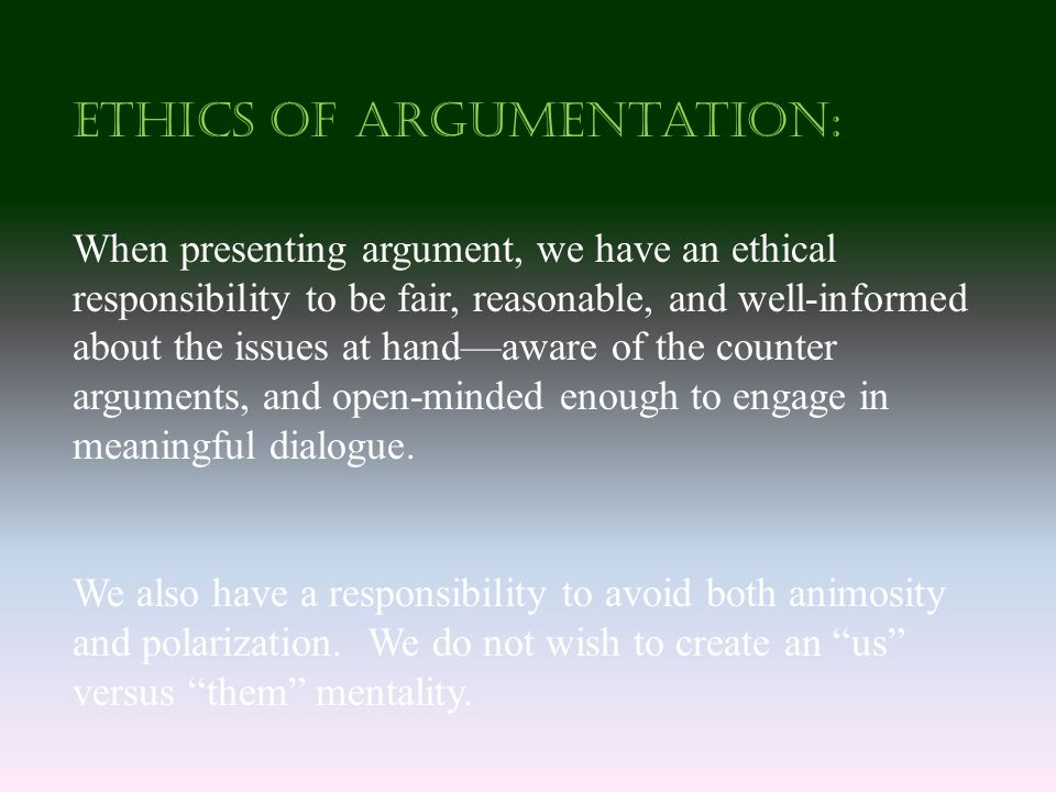 Ethics of Argumentation: When presenting argument, we have an ethical responsibility to be fair, reasonable, and well-informed about the issues at hand—aware of the counter arguments, and open-minded enough to engage in meaningful dialogue.