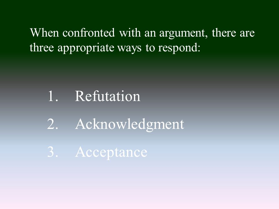When confronted with an argument, there are three appropriate ways to respond: 1.Refutation 2.Acknowledgment 3.Acceptance
