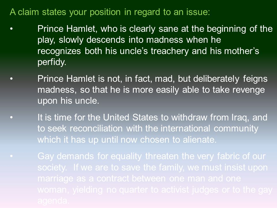 A claim states your position in regard to an issue: Prince Hamlet, who is clearly sane at the beginning of the play, slowly descends into madness when he recognizes both his uncle's treachery and his mother's perfidy.