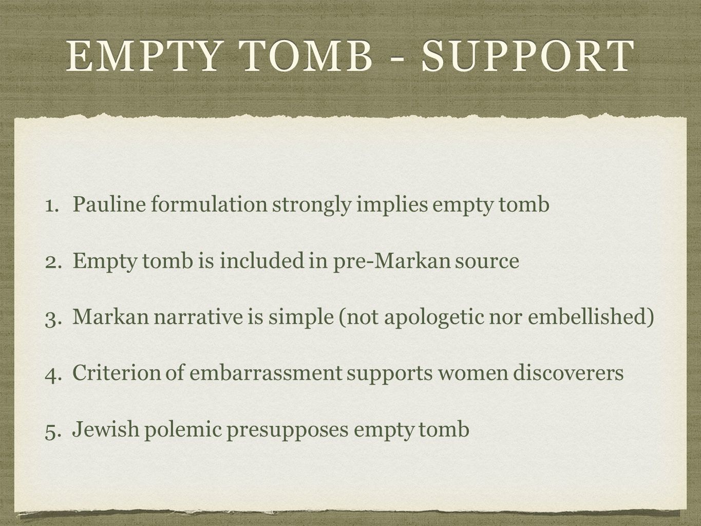 EMPTY TOMB - SUPPORT 1.Pauline formulation strongly implies empty tomb1.Pauline formulation strongly implies empty tomb 2.Empty tomb is included in pre-Markan source2.Empty tomb is included in pre-Markan source 3.Markan narrative is simple (not apologetic nor embellished)3.Markan narrative is simple (not apologetic nor embellished) 4.Criterion of embarrassment supports women discoverers4.Criterion of embarrassment supports women discoverers 5.Jewish polemic presupposes empty tomb5.Jewish polemic presupposes empty tomb