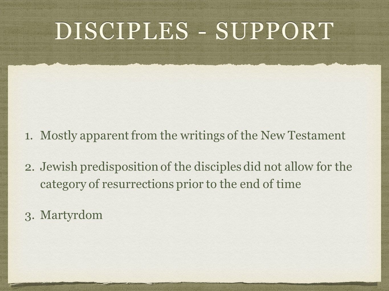 DISCIPLES - SUPPORT 1.Mostly apparent from the writings of the New Testament1.Mostly apparent from the writings of the New Testament 2.Jewish predisposition of the disciples did not allow for the category of resurrections prior to the end of time 3.Martyrdom3.Martyrdom