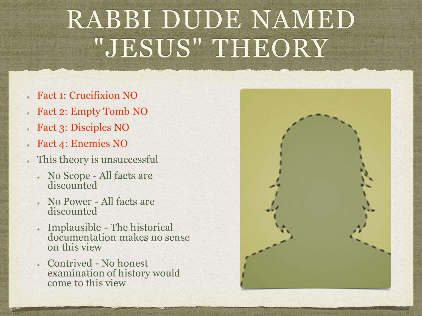 RABBI DUDE NAMED JESUS THEORY Fact 1: Crucifixion NOFact 1: Crucifixion NO Fact 2: Empty Tomb NOFact 2: Empty Tomb NO Fact 3: Disciples NOFact 3: Disciples NO Fact 4: Enemies NOFact 4: Enemies NO This theory is unsuccessfulThis theory is unsuccessful No Scope - All facts are discounted No Power - All facts are discounted Implausible - The historical documentation makes no sense on this view Contrived - No honest examination of history would come to this view