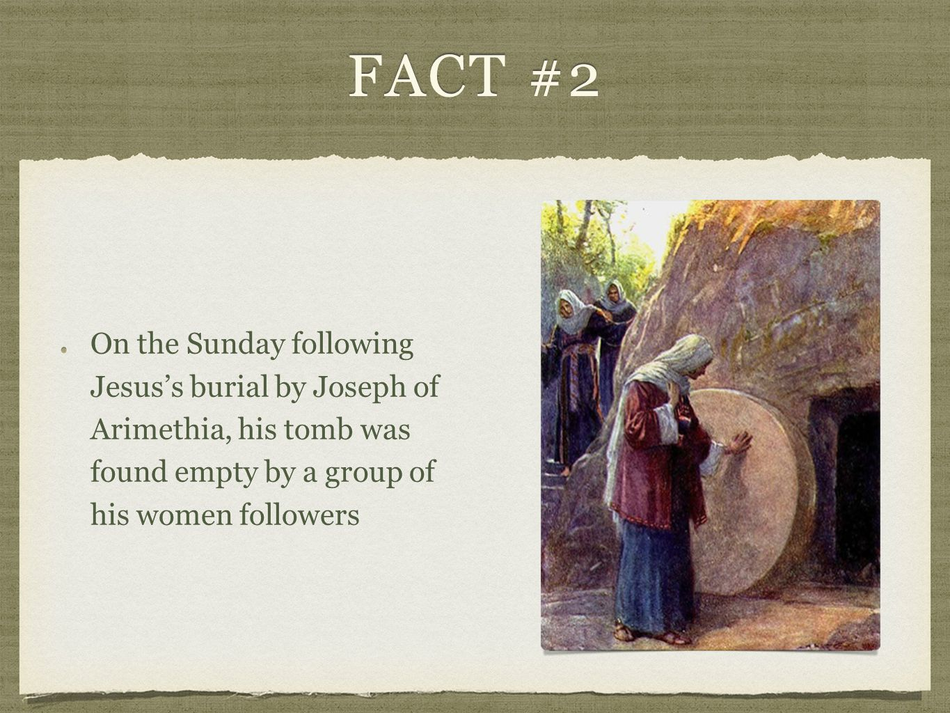 FACT #2 On the Sunday following Jesus's burial by Joseph of Arimethia, his tomb was found empty by a group of his women followers