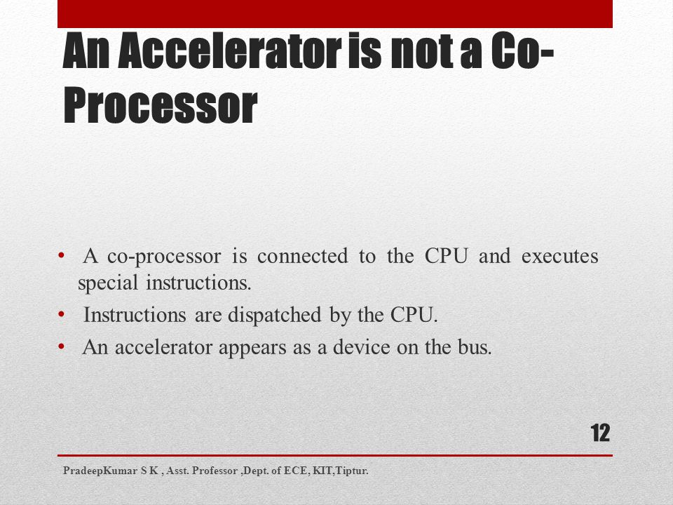 An Accelerator is not a Co- Processor A co-processor is connected to the CPU and executes special instructions.