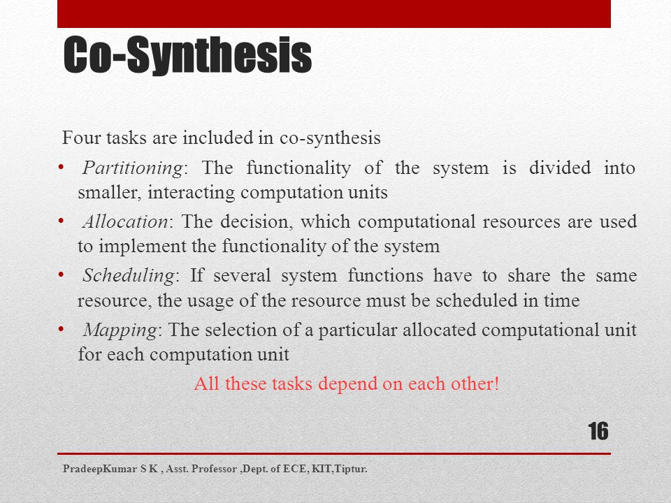 Co-Synthesis Four tasks are included in co-synthesis Partitioning: The functionality of the system is divided into smaller, interacting computation units Allocation: The decision, which computational resources are used to implement the functionality of the system Scheduling: If several system functions have to share the same resource, the usage of the resource must be scheduled in time Mapping: The selection of a particular allocated computational unit for each computation unit All these tasks depend on each other.