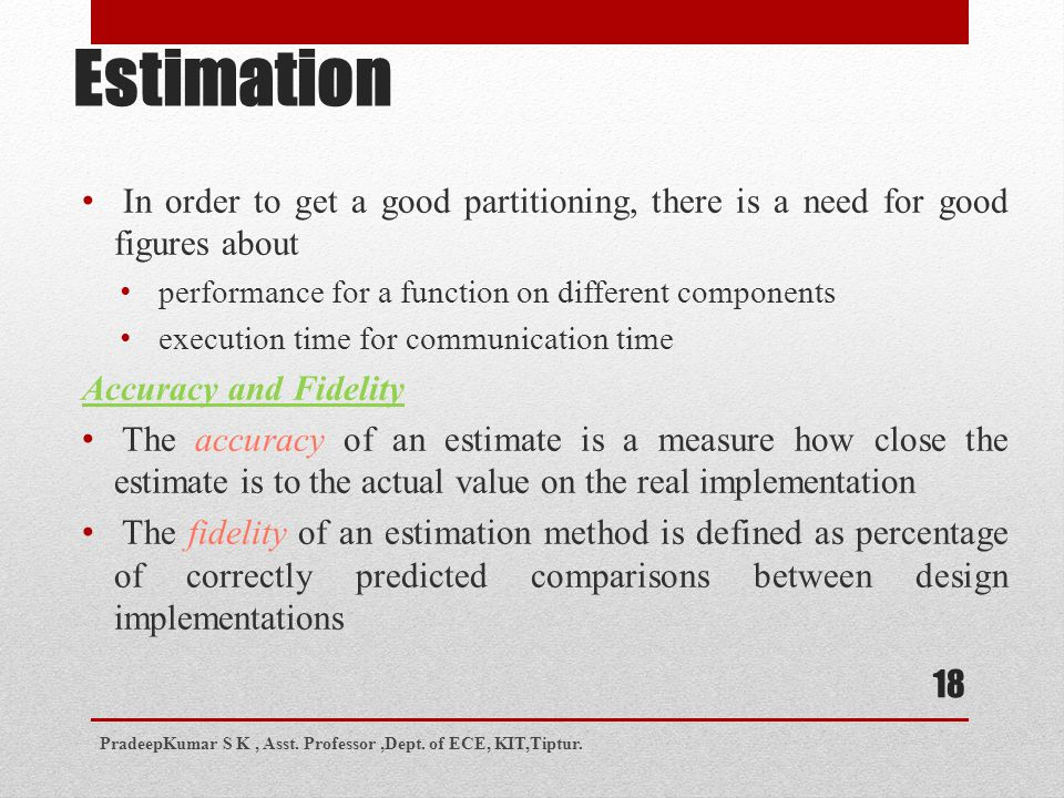 Estimation In order to get a good partitioning, there is a need for good figures about performance for a function on different components execution time for communication time Accuracy and Fidelity The accuracy of an estimate is a measure how close the estimate is to the actual value on the real implementation The fidelity of an estimation method is defined as percentage of correctly predicted comparisons between design implementations PradeepKumar S K, Asst.