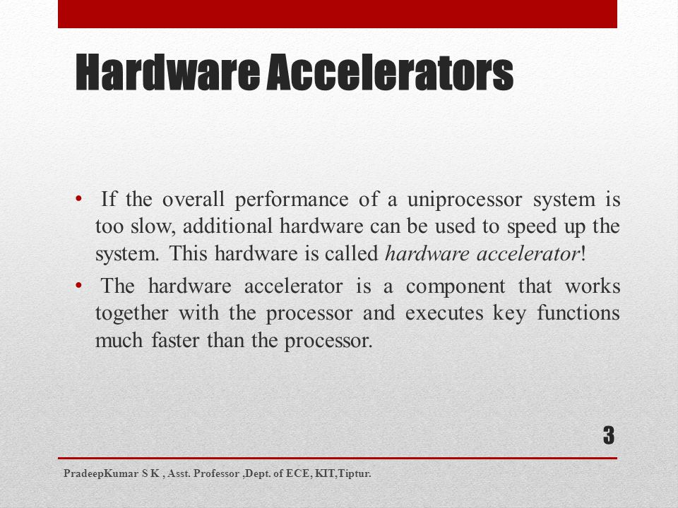 Hardware Accelerators If the overall performance of a uniprocessor system is too slow, additional hardware can be used to speed up the system.