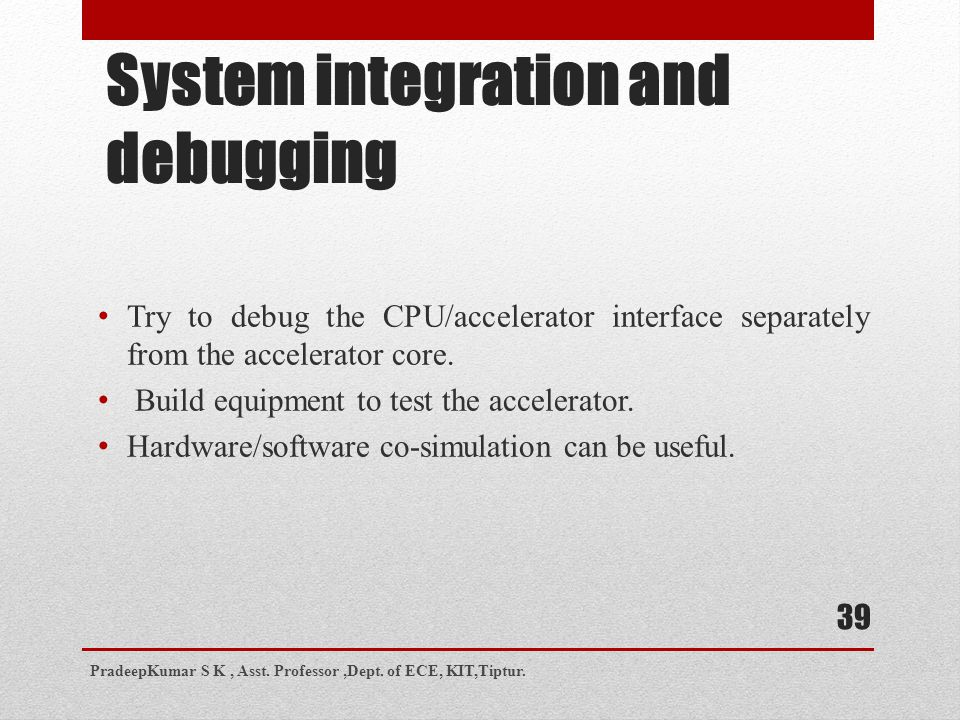 System integration and debugging Try to debug the CPU/accelerator interface separately from the accelerator core.