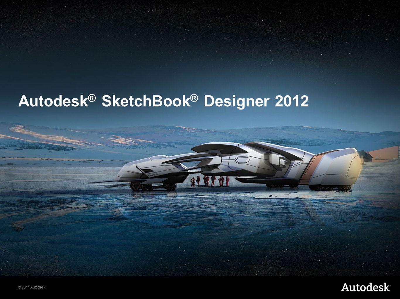© 2011 Autodesk Autodesk ® SketchBook ® Designer 2012