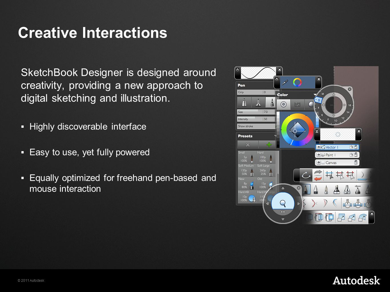 © 2011 Autodesk Creative Interactions SketchBook Designer is designed around creativity, providing a new approach to digital sketching and illustration.