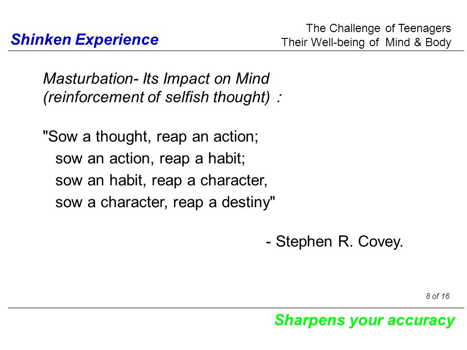 Shinken Experience Masturbation- Its Impact on Mind (reinforcement of selfish thought) : Sow a thought, reap an action; sow an action, reap a habit; sow an habit, reap a character, sow a character, reap a destiny - Stephen R.