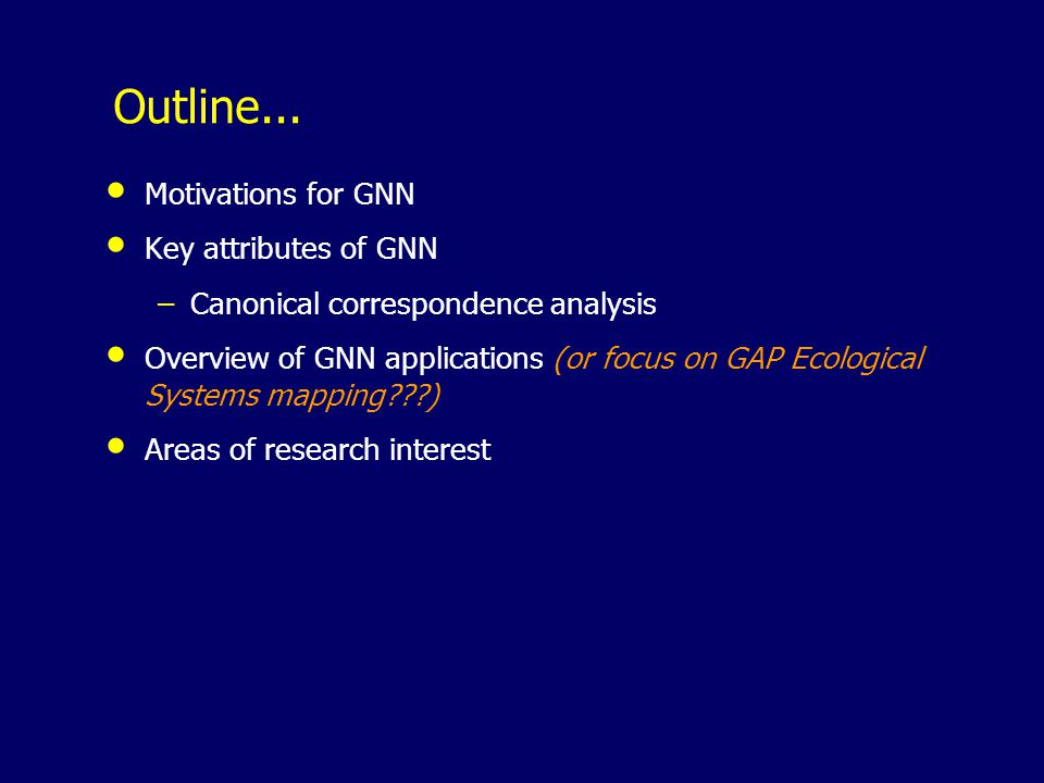 Outline... Motivations for GNN Key attributes of GNN –Canonical correspondence analysis Overview of GNN applications (or focus on GAP Ecological Syste