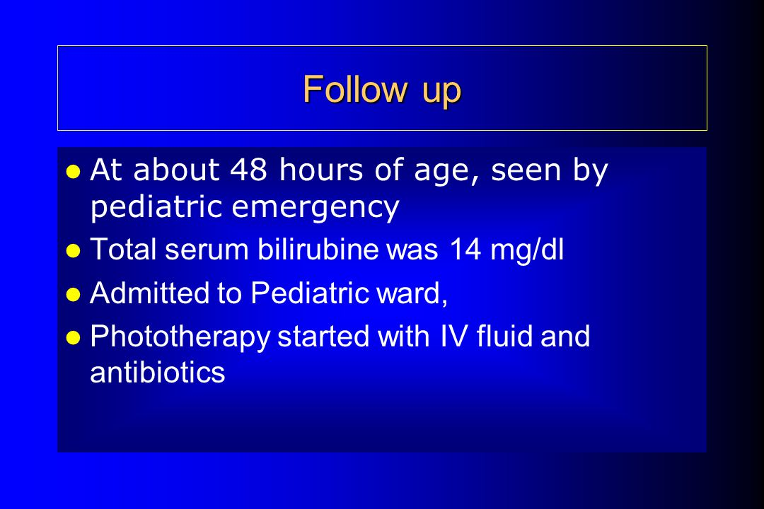 Follow up At about 48 hours of age, seen by pediatric emergency Total serum bilirubine was 14 mg/dl Admitted to Pediatric ward, Phototherapy started w