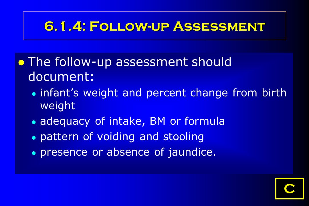 6.1.4: Follow-up Assessment The follow-up assessment should document: infant's weight and percent change from birth weight adequacy of intake, BM or f