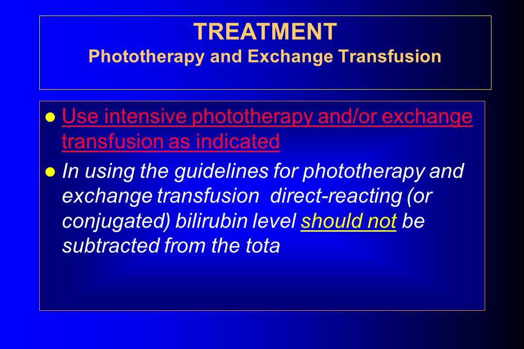 TREATMENT Phototherapy and Exchange Transfusion Use intensive phototherapy and/or exchange transfusion as indicated Use intensive phototherapy and/or