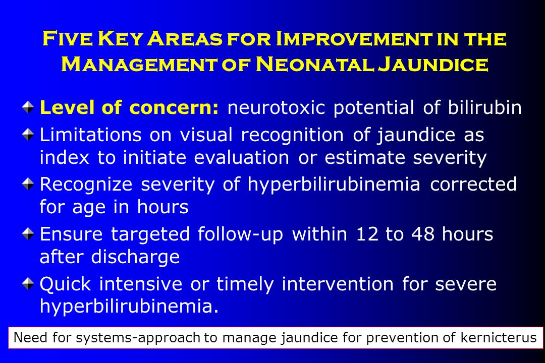 Five Key Areas for Improvement in the Management of Neonatal Jaundice Level of concern: neurotoxic potential of bilirubin Limitations on visual recogn