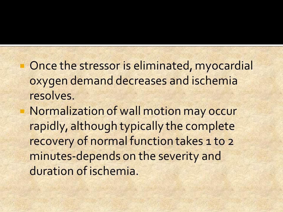  Once the stressor is eliminated, myocardial oxygen demand decreases and ischemia resolves.  Normalization of wall motion may occur rapidly, althoug