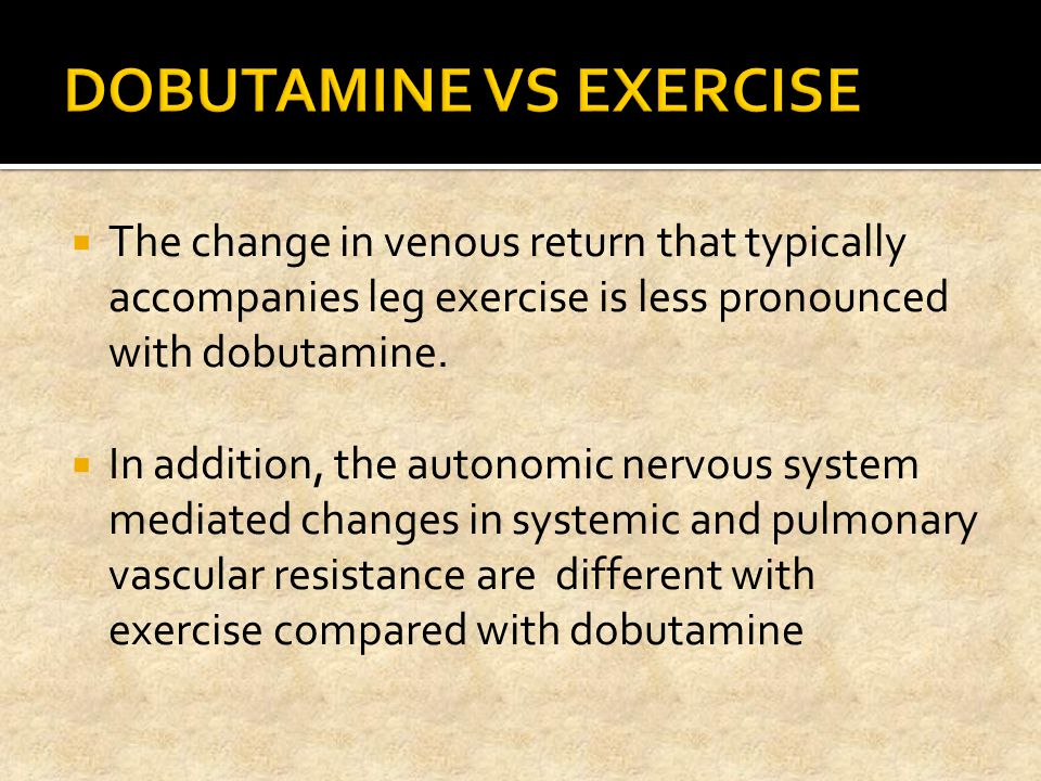  The change in venous return that typically accompanies leg exercise is less pronounced with dobutamine.  In addition, the autonomic nervous system
