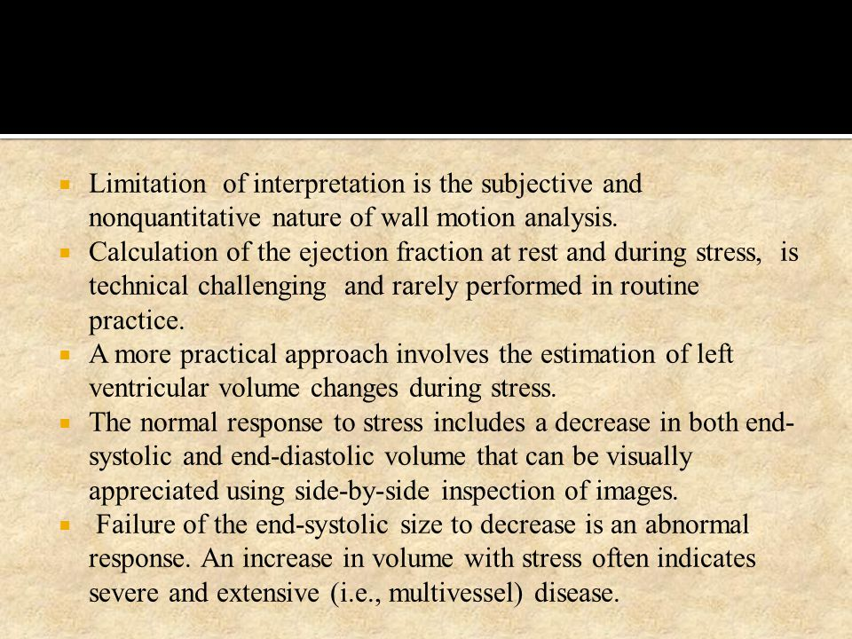  Limitation of interpretation is the subjective and nonquantitative nature of wall motion analysis.  Calculation of the ejection fraction at rest an